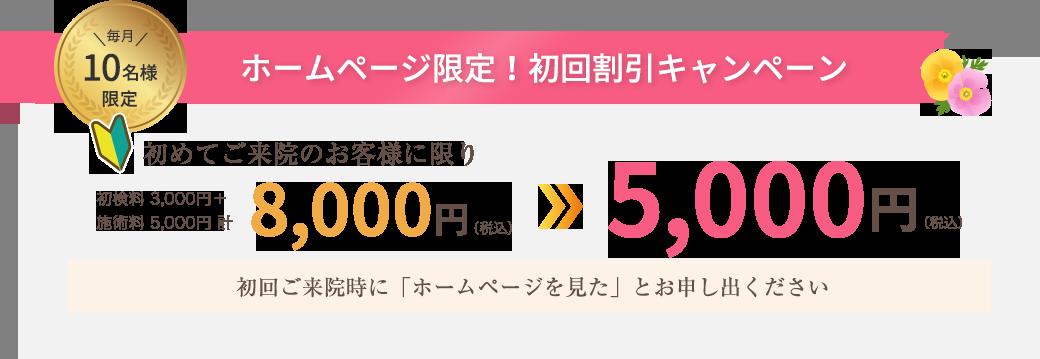 毎月10名様限定 ホームページ限定!初回割引キャンペーン 初めてご来院のお客様に限り8,000円(税込)が5,000円(税込)に!初回ご来院時に「ホームページを見た」とお申し出ください